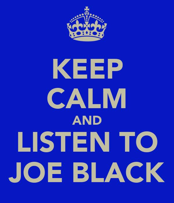KEEP CALM AND LISTEN TO JOE BLACK