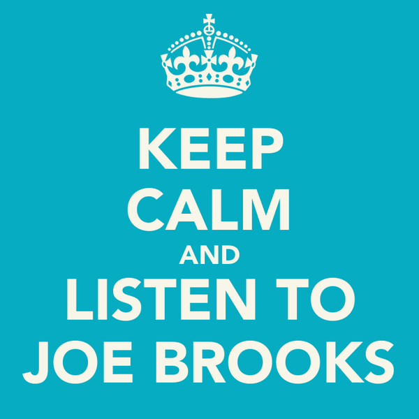 KEEP CALM AND LISTEN TO JOE BROOKS