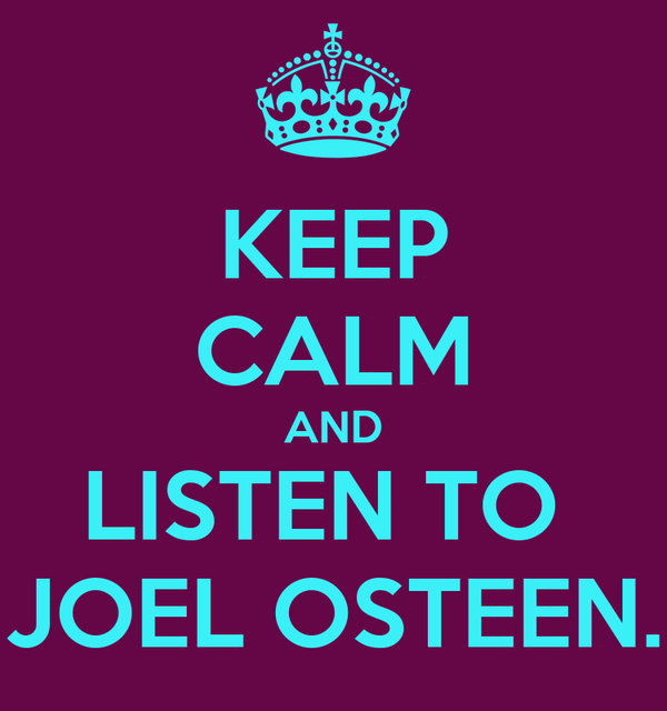 KEEP CALM AND LISTEN TO  JOEL OSTEEN.