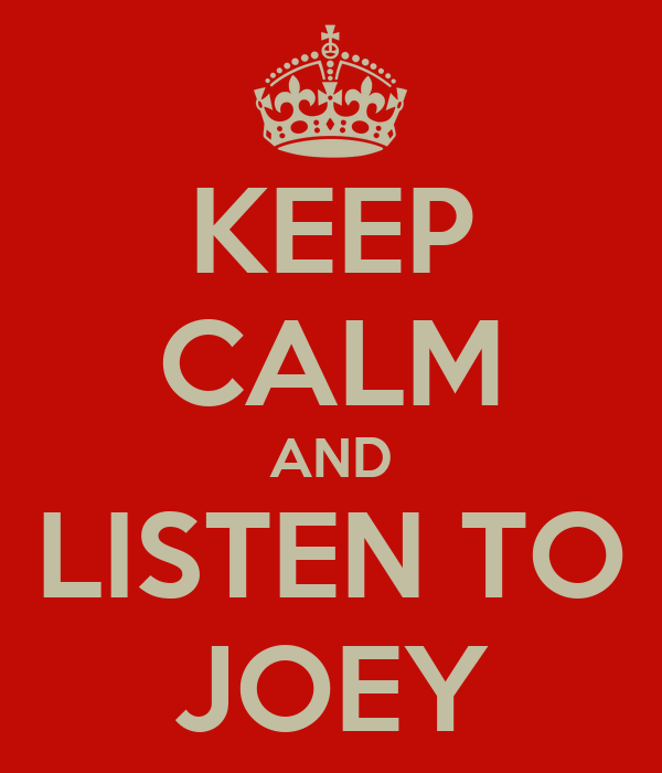 KEEP CALM AND LISTEN TO JOEY