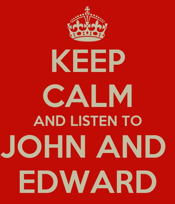 KEEP CALM AND LISTEN TO JOHN AND  EDWARD