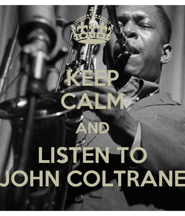 KEEP CALM AND LISTEN TO JOHN COLTRANE