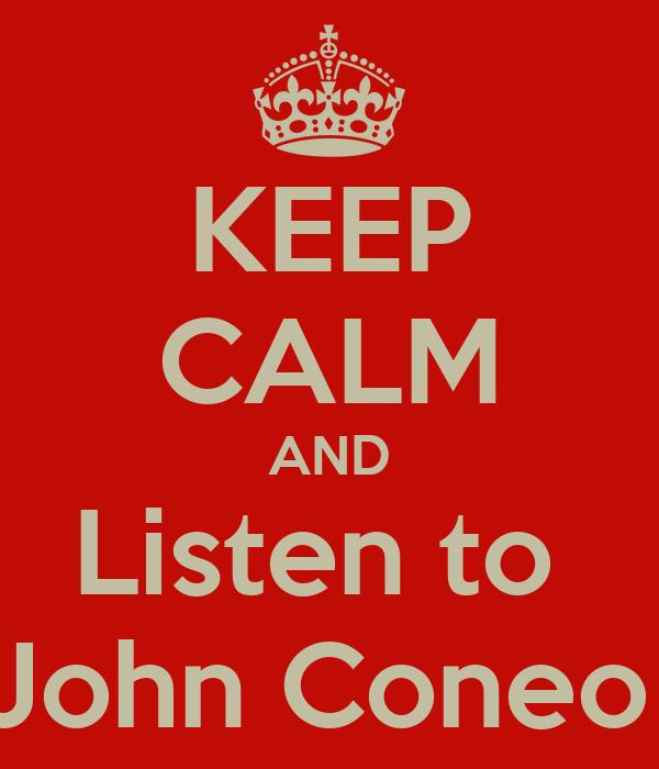 KEEP CALM AND Listen to  John Coneo