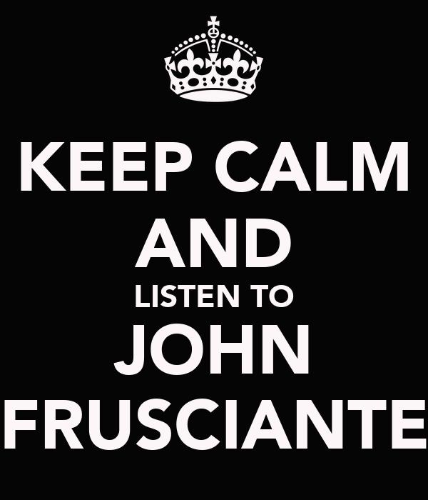 KEEP CALM AND LISTEN TO JOHN FRUSCIANTE