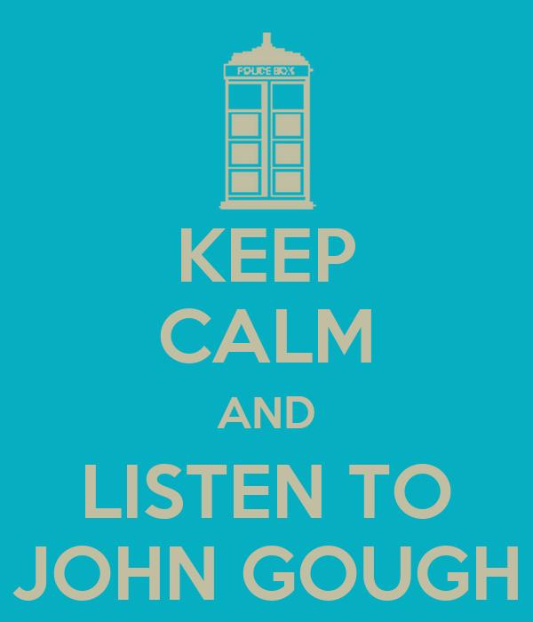 KEEP CALM AND LISTEN TO JOHN GOUGH
