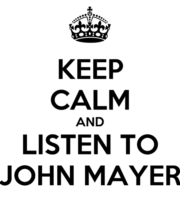 KEEP CALM AND LISTEN TO JOHN MAYER