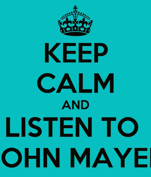 KEEP CALM AND LISTEN TO  JOHN MAYER