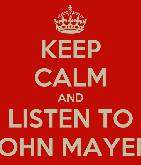 KEEP CALM AND LISTEN TO JOHN MAYER!
