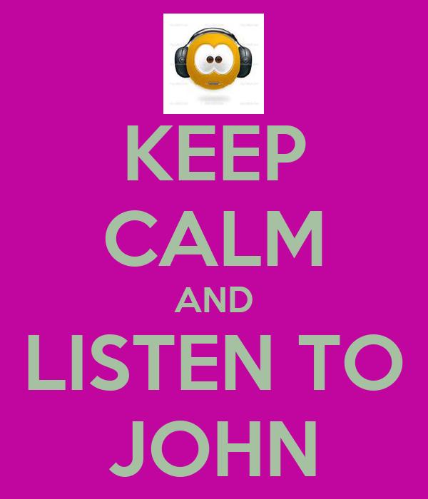 KEEP CALM AND LISTEN TO JOHN