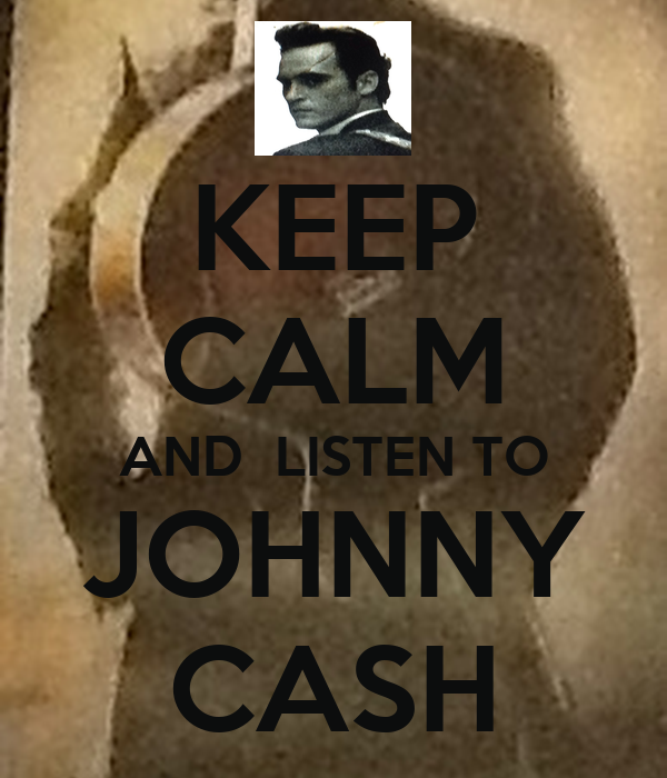 KEEP CALM AND  LISTEN TO JOHNNY CASH