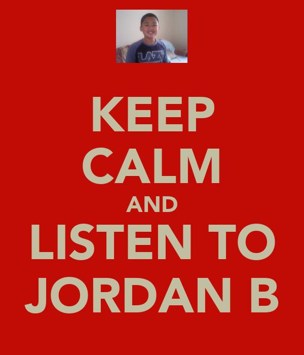 KEEP CALM AND LISTEN TO JORDAN B