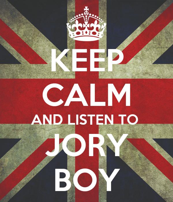 KEEP CALM AND LISTEN TO  JORY BOY