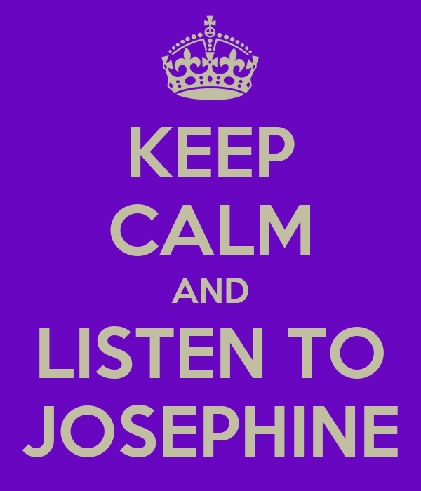 KEEP CALM AND LISTEN TO JOSEPHINE