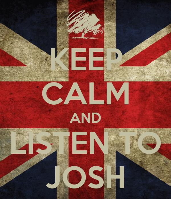 KEEP CALM AND LISTEN TO JOSH
