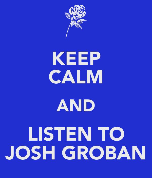 KEEP CALM AND LISTEN TO JOSH GROBAN