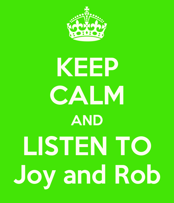 KEEP CALM AND LISTEN TO Joy and Rob