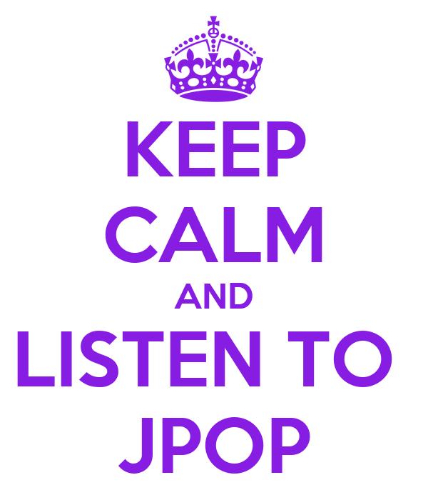KEEP CALM AND LISTEN TO  JPOP