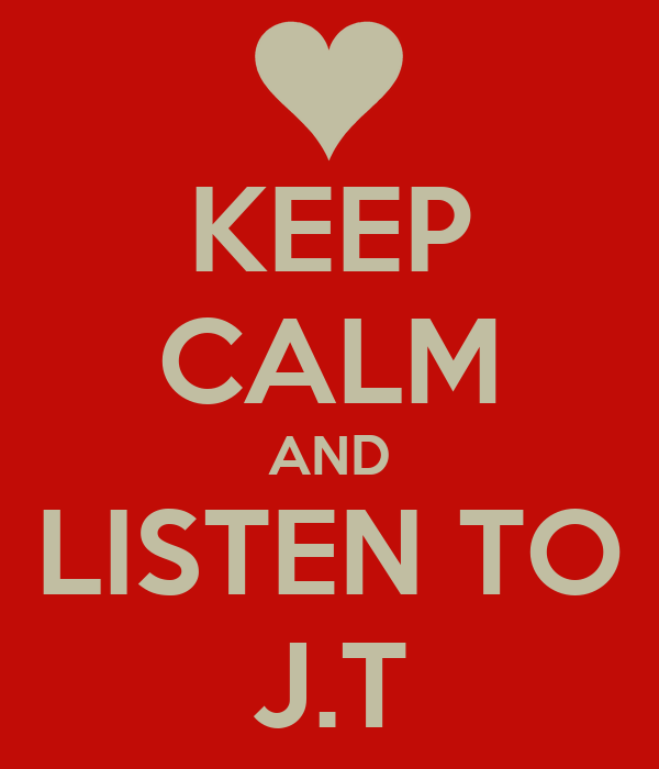 KEEP CALM AND LISTEN TO J.T