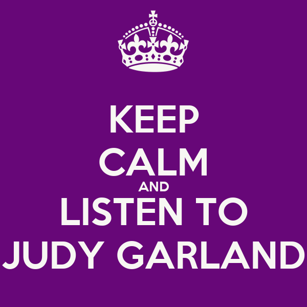 KEEP CALM AND LISTEN TO JUDY GARLAND