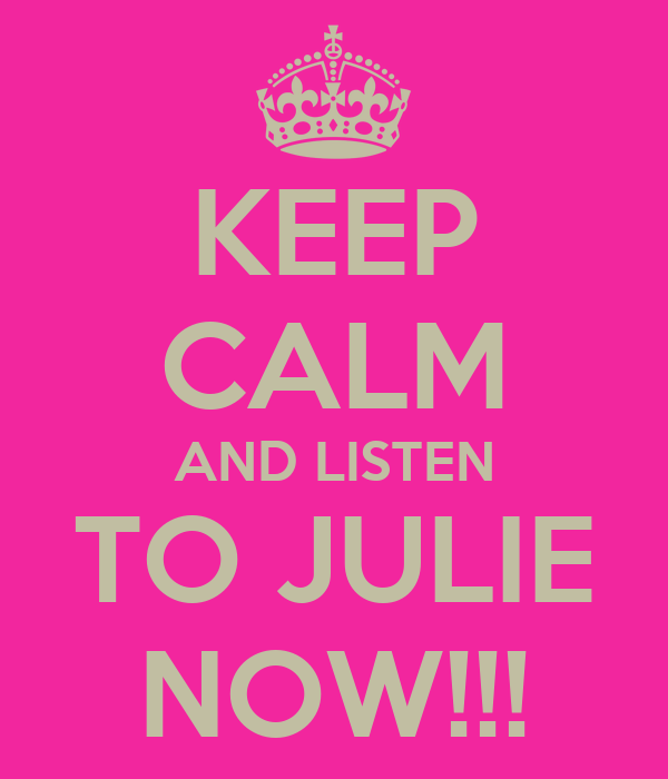 KEEP CALM AND LISTEN TO JULIE NOW!!!