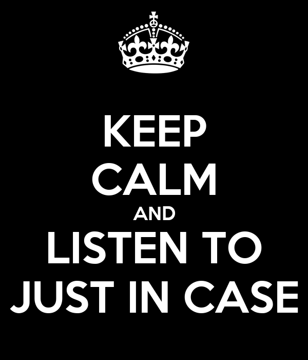 KEEP CALM AND LISTEN TO JUST IN CASE
