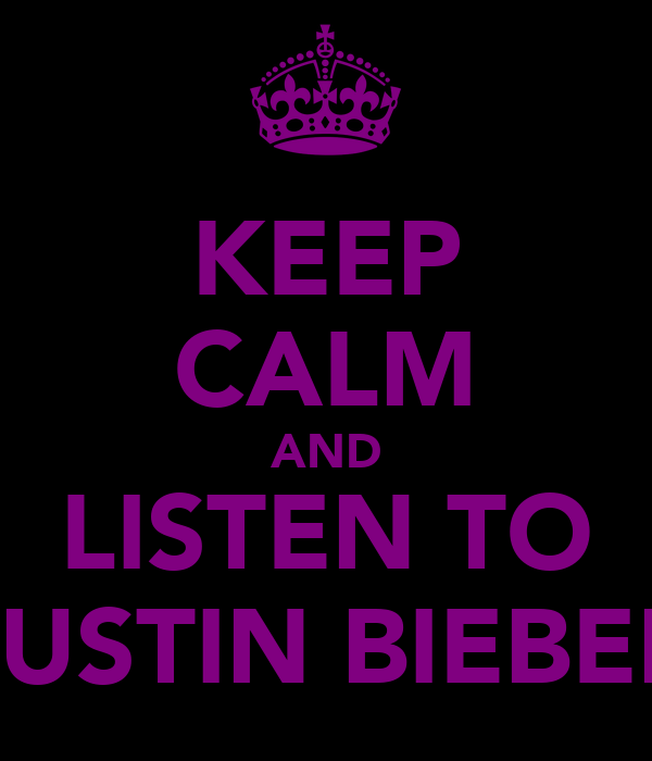 KEEP CALM AND LISTEN TO JUSTIN BIEBER