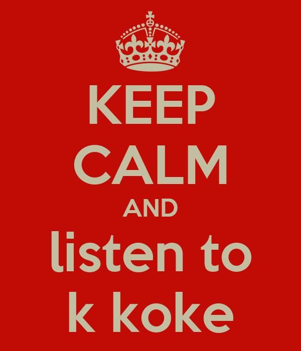 KEEP CALM AND listen to k koke