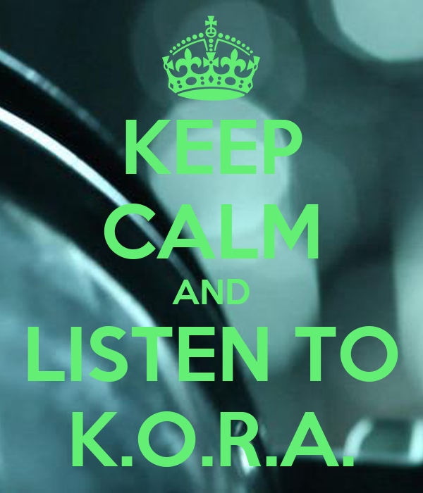 KEEP CALM AND LISTEN TO K.O.R.A.