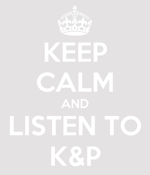 KEEP CALM AND LISTEN TO K&P