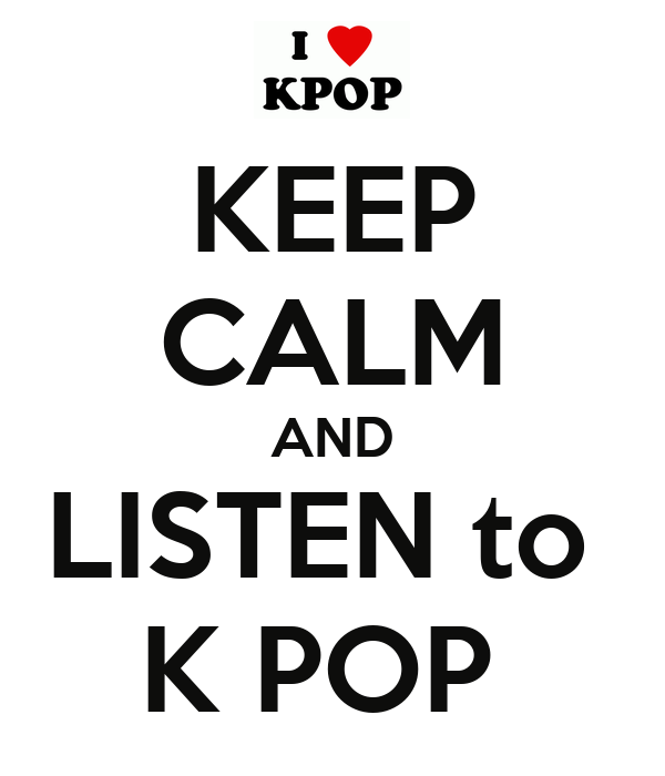 KEEP CALM AND LISTEN to  K POP