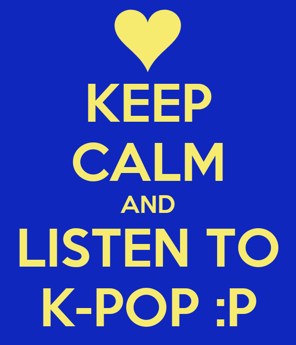 KEEP CALM AND LISTEN TO K-POP :P