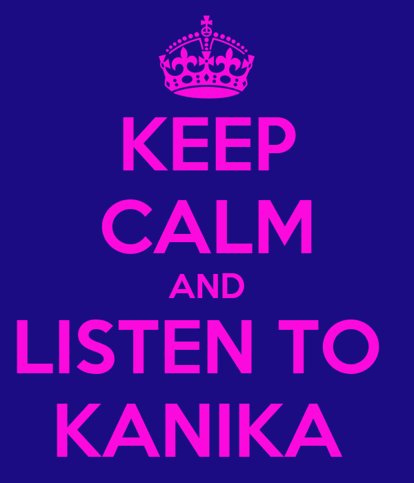 KEEP CALM AND LISTEN TO  KANIKA