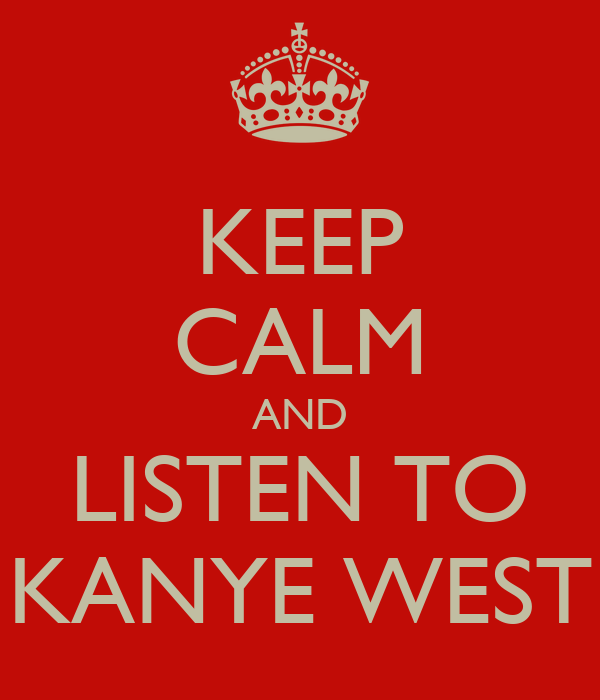KEEP CALM AND LISTEN TO KANYE WEST
