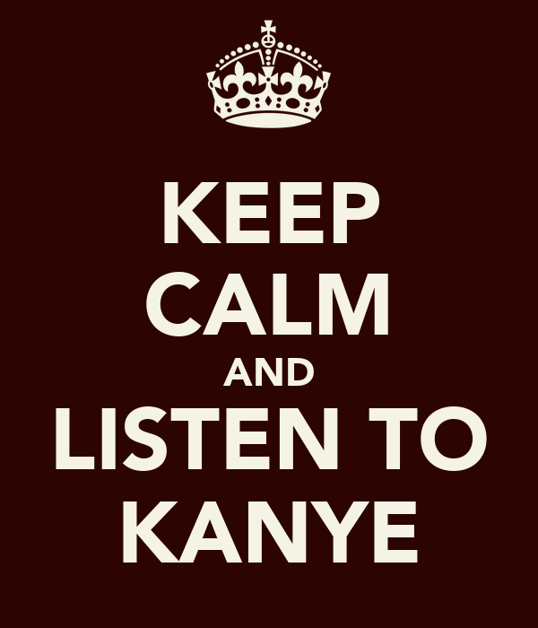 KEEP CALM AND LISTEN TO KANYE
