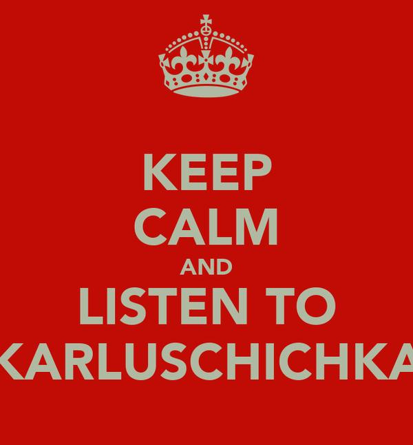KEEP CALM AND LISTEN TO KARLUSCHICHKA