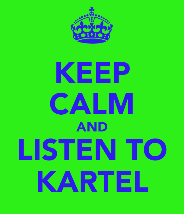 KEEP CALM AND LISTEN TO KARTEL