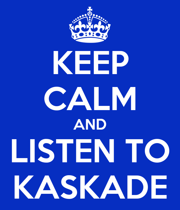 KEEP CALM AND LISTEN TO KASKADE