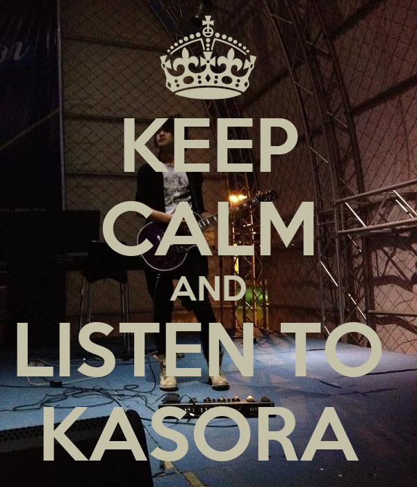 KEEP CALM AND LISTEN TO  KASORA