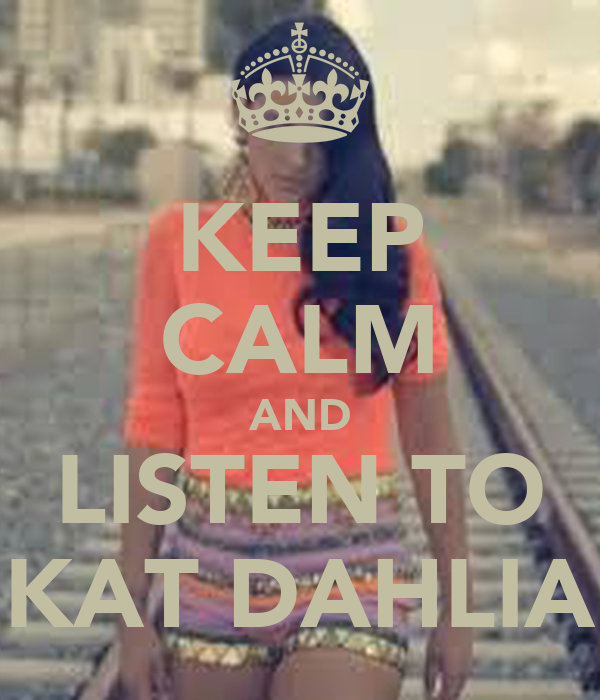 KEEP CALM AND LISTEN TO KAT DAHLIA