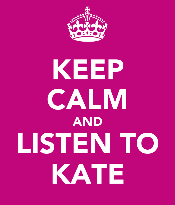 KEEP CALM AND LISTEN TO KATE