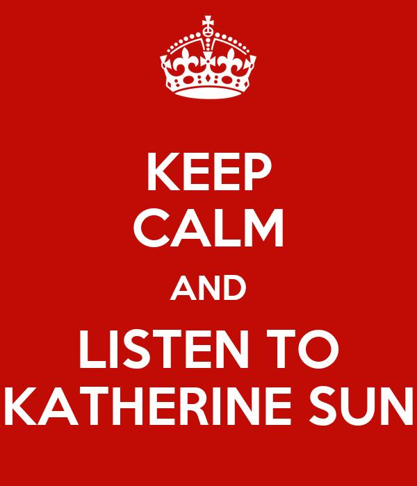 KEEP CALM AND LISTEN TO KATHERINE SUN