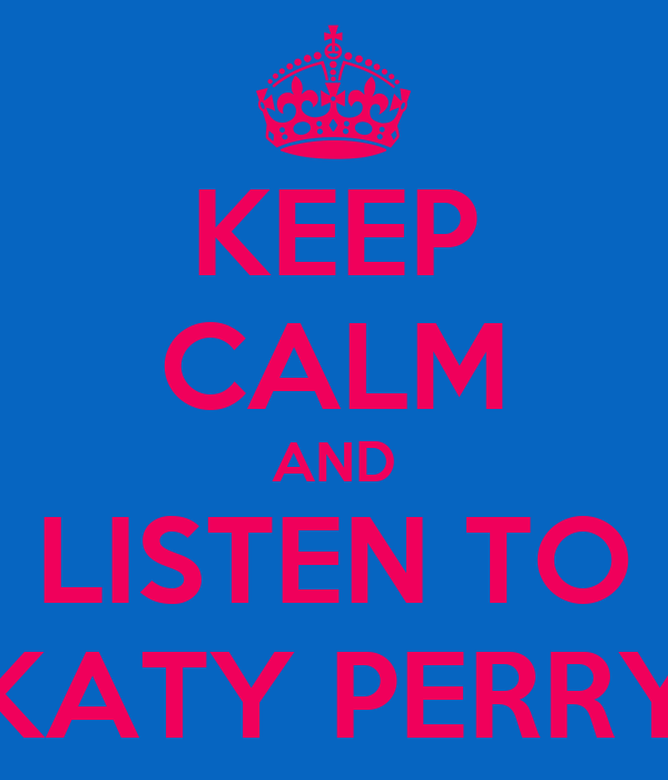 KEEP CALM AND LISTEN TO KATY PERRY