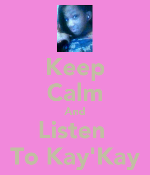 Keep Calm And Listen  To Kay'Kay