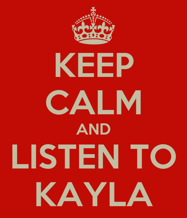 KEEP CALM AND LISTEN TO KAYLA