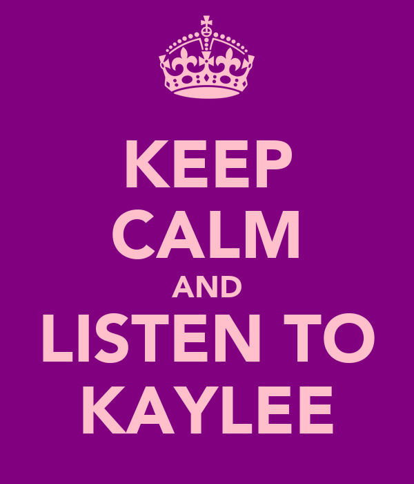 KEEP CALM AND LISTEN TO KAYLEE