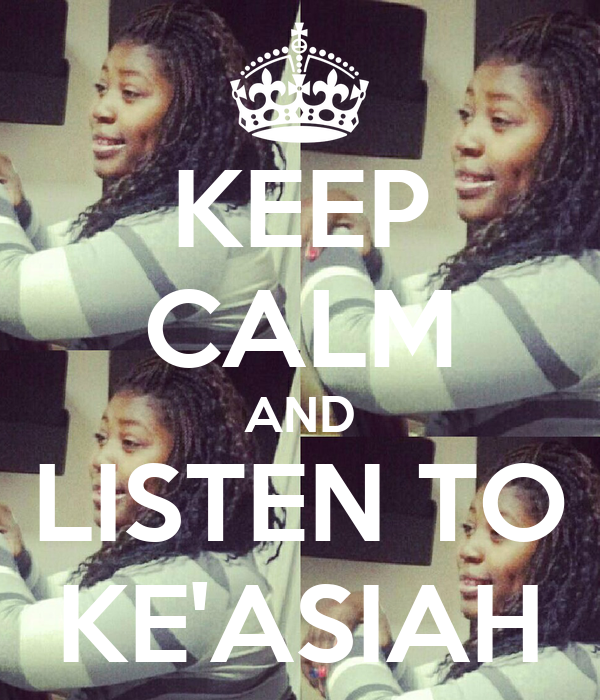 KEEP CALM AND LISTEN TO KE'ASIAH