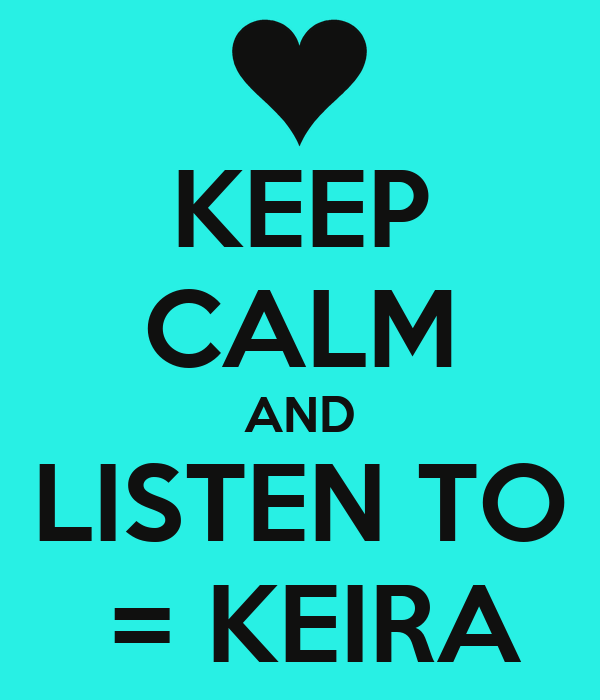 KEEP CALM AND LISTEN TO  = KEIRA
