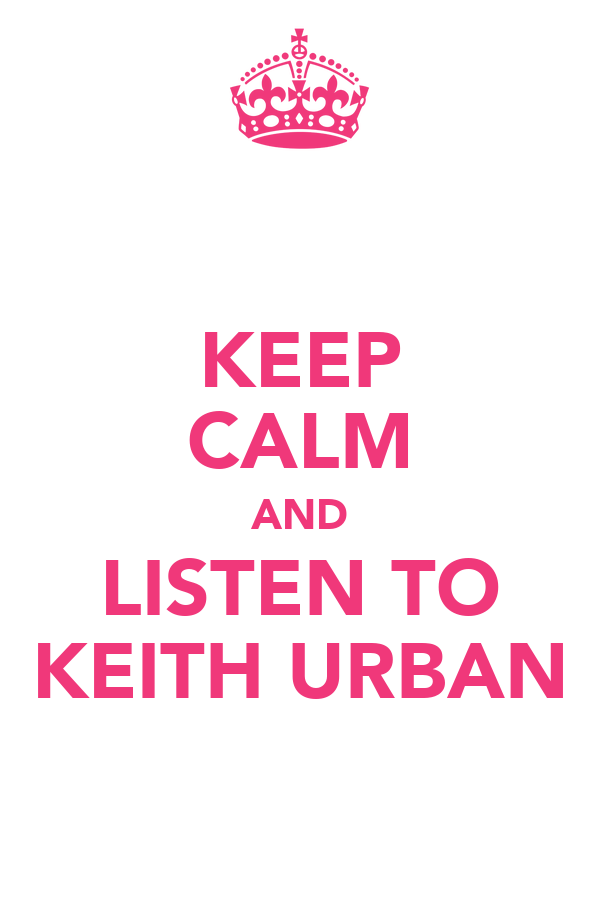 KEEP CALM AND LISTEN TO KEITH URBAN