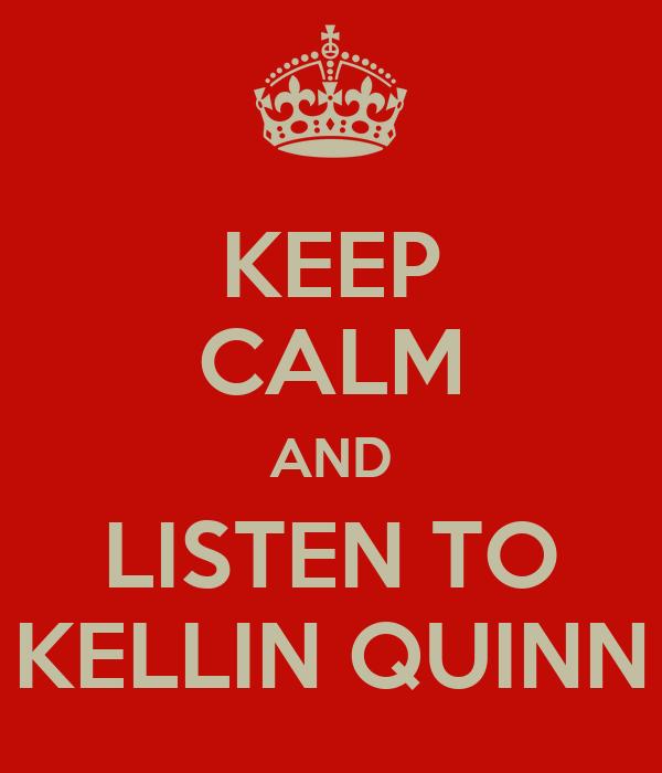 KEEP CALM AND LISTEN TO KELLIN QUINN