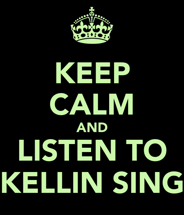 KEEP CALM AND LISTEN TO KELLIN SING